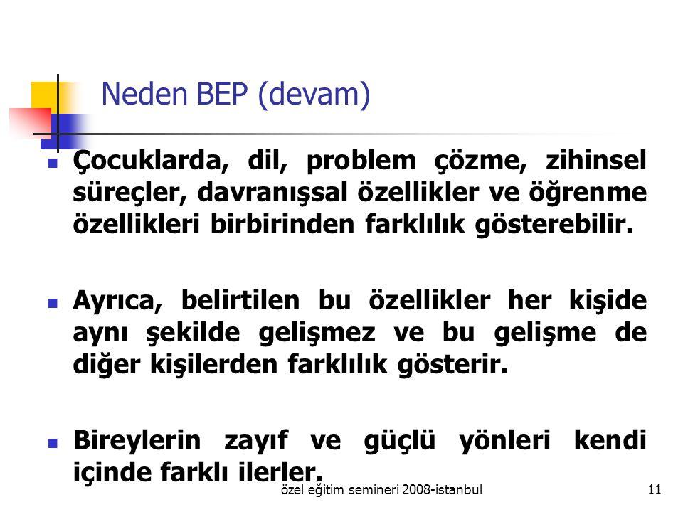 özel eğitim semineri 2008-istanbul11 Neden BEP (devam) Çocuklarda, dil, problem çözme, zihinsel süreçler, davranışsal özellikler ve öğrenme özellikleri birbirinden farklılık gösterebilir.
