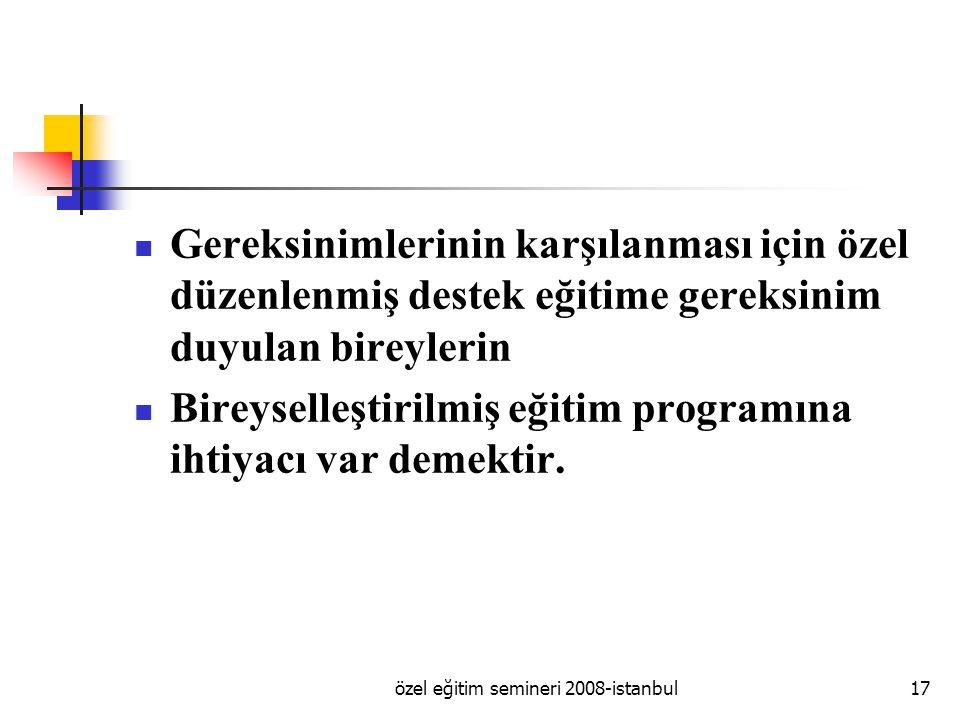 özel eğitim semineri 2008-istanbul17 Gereksinimlerinin karşılanması için özel düzenlenmiş destek eğitime gereksinim duyulan bireylerin Bireyselleştirilmiş eğitim programına ihtiyacı var demektir.