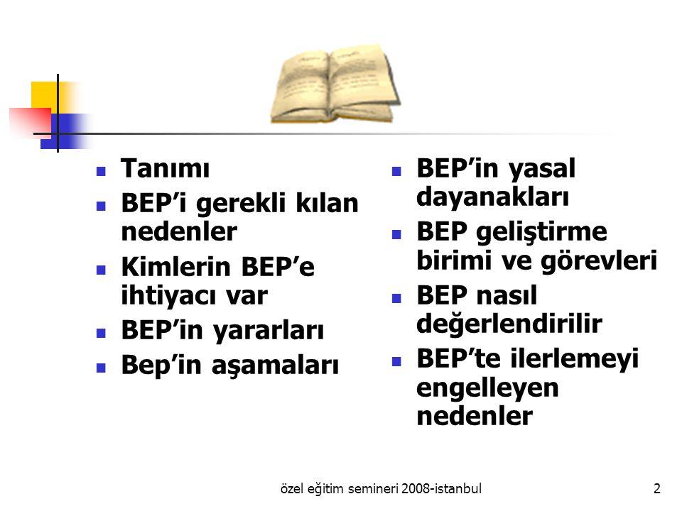 özel eğitim semineri 2008-istanbul2 Tanımı BEP'i gerekli kılan nedenler Kimlerin BEP'e ihtiyacı var BEP'in yararları Bep'in aşamaları BEP'in yasal dayanakları BEP geliştirme birimi ve görevleri BEP nasıl değerlendirilir BEP'te ilerlemeyi engelleyen nedenler