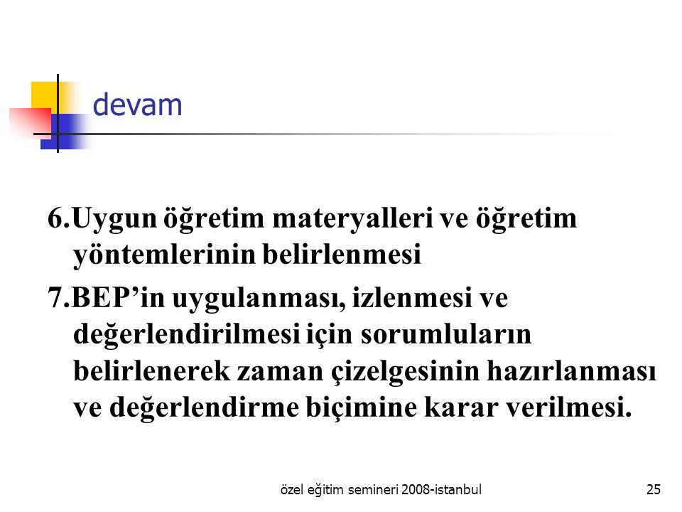 özel eğitim semineri 2008-istanbul25 devam 6.Uygun öğretim materyalleri ve öğretim yöntemlerinin belirlenmesi 7.BEP'in uygulanması, izlenmesi ve değerlendirilmesi için sorumluların belirlenerek zaman çizelgesinin hazırlanması ve değerlendirme biçimine karar verilmesi.