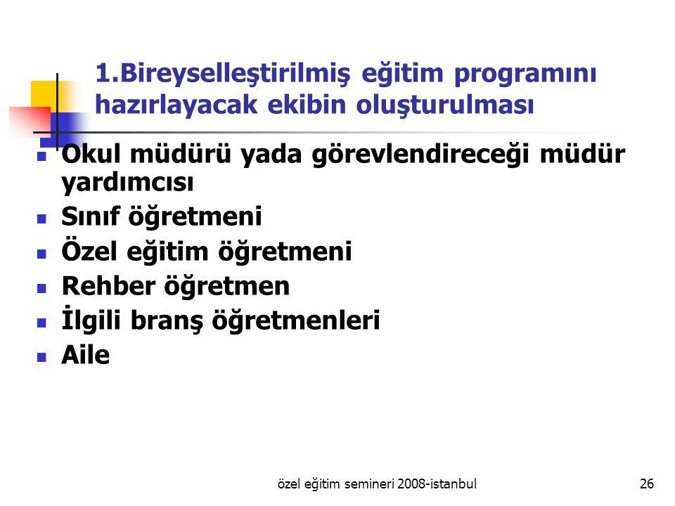 özel eğitim semineri 2008-istanbul26 1.Bireyselleştirilmiş eğitim programını hazırlayacak ekibin oluşturulması Okul müdürü yada görevlendireceği müdür yardımcısı Sınıf öğretmeni Özel eğitim öğretmeni Rehber öğretmen İlgili branş öğretmenleri Aile