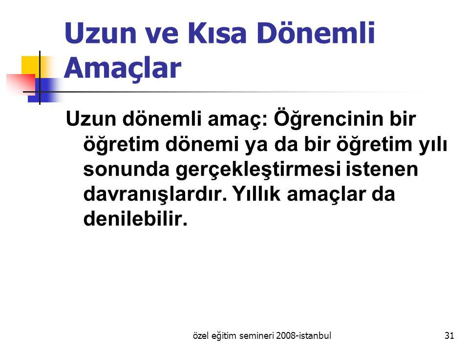 özel eğitim semineri 2008-istanbul31 Uzun ve Kısa Dönemli Amaçlar Uzun dönemli amaç: Öğrencinin bir öğretim dönemi ya da bir öğretim yılı sonunda gerçekleştirmesi istenen davranışlardır.