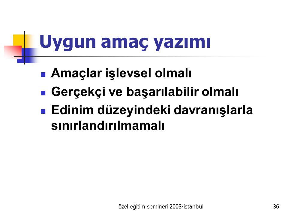 özel eğitim semineri 2008-istanbul36 Uygun amaç yazımı Amaçlar işlevsel olmalı Gerçekçi ve başarılabilir olmalı Edinim düzeyindeki davranışlarla sınırlandırılmamalı