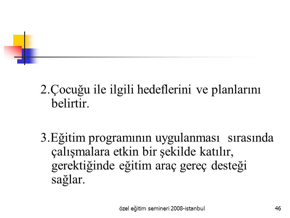 özel eğitim semineri 2008-istanbul46 2.Çocuğu ile ilgili hedeflerini ve planlarını belirtir.