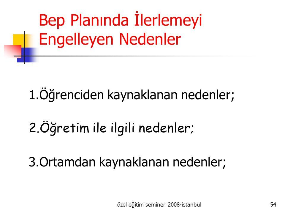 özel eğitim semineri 2008-istanbul54 Bep Planında İlerlemeyi Engelleyen Nedenler 1.Öğrenciden kaynaklanan nedenler; 2.Öğretim ile ilgili nedenler; 3.Ortamdan kaynaklanan nedenler;