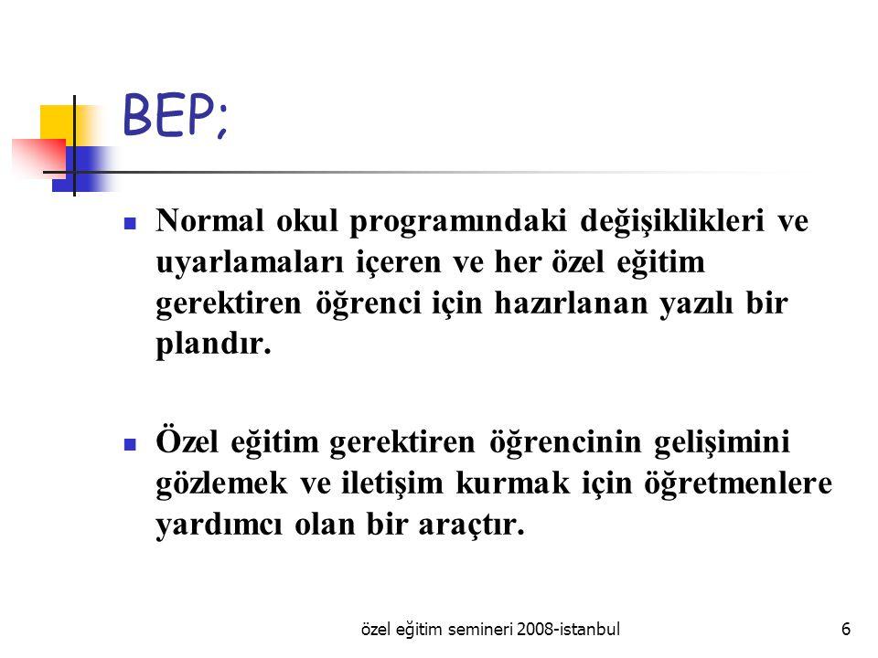 özel eğitim semineri 2008-istanbul6 BEP; Normal okul programındaki değişiklikleri ve uyarlamaları içeren ve her özel eğitim gerektiren öğrenci için hazırlanan yazılı bir plandır.
