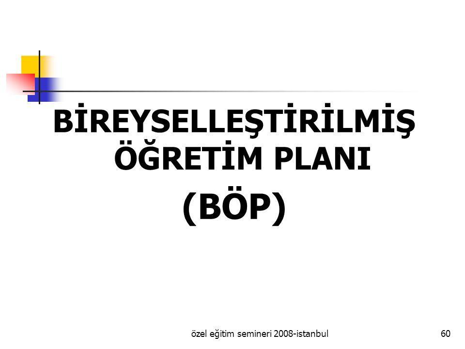 özel eğitim semineri 2008-istanbul60 BİREYSELLEŞTİRİLMİŞ ÖĞRETİM PLANI (BÖP)
