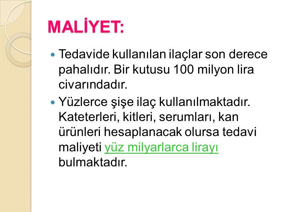 MALİYET: Tedavide kullanılan ilaçlar son derece pahalıdır. Bir kutusu 100 milyon lira civarındadır. Yüzlerce şişe ilaç kullanılmaktadır. Kateterleri,
