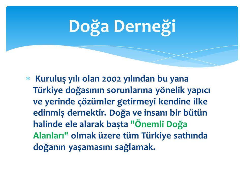  Kuruluş yılı olan 2002 yılından bu yana Türkiye doğasının sorunlarına yönelik yapıcı ve yerinde çözümler getirmeyi kendine ilke edinmiş dernektir. D