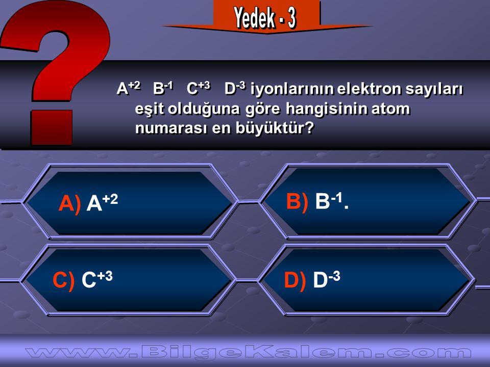 A +2 B -1 C +3 D -3 iyonlarının elektron sayıları eşit olduğuna göre hangisinin atom numarası en büyüktür.