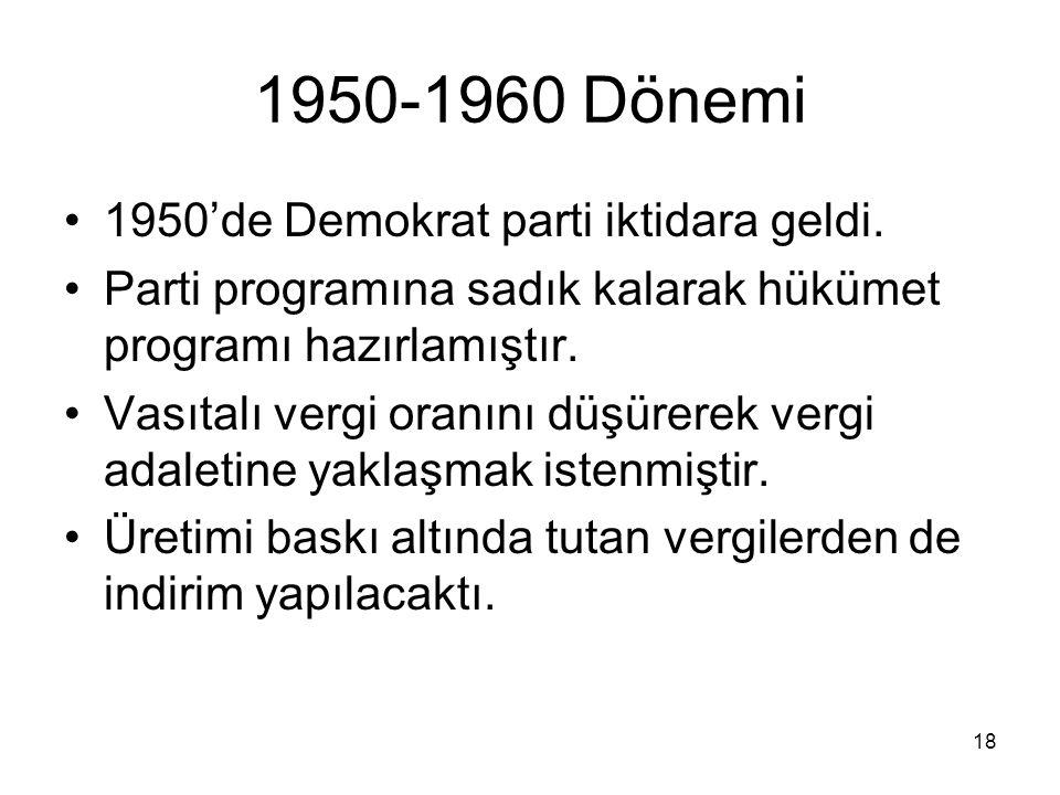 18 1950-1960 Dönemi 1950'de Demokrat parti iktidara geldi. Parti programına sadık kalarak hükümet programı hazırlamıştır. Vasıtalı vergi oranını düşür