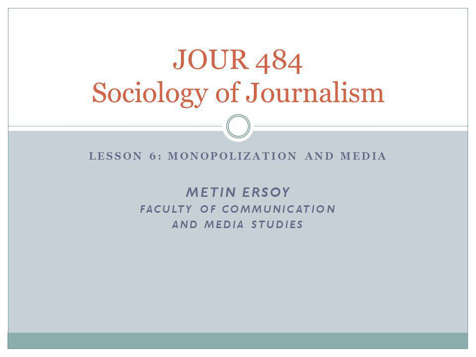 LESSON 6: MONOPOLIZATION AND MEDIA METIN ERSOY FACULTY OF COMMUNICATION AND MEDIA STUDIES JOUR 484 Sociology of Journalism
