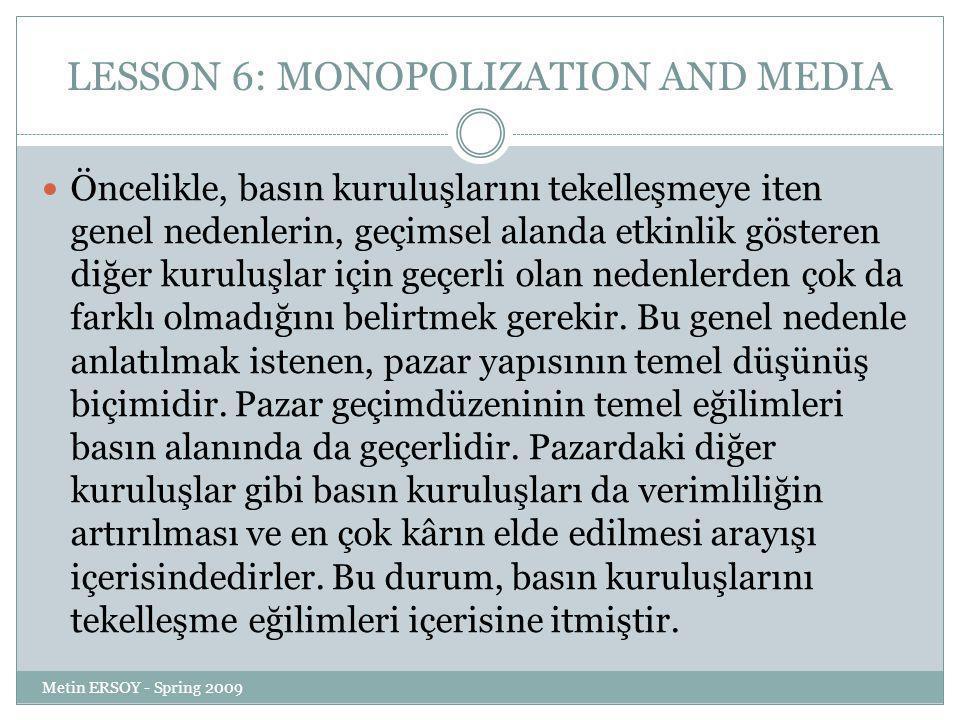 LESSON 6: MONOPOLIZATION AND MEDIA Öncelikle, basın kuruluşlarını tekelleşmeye iten genel nedenlerin, geçimsel alanda etkinlik gösteren diğer kuruluşlar için geçerli olan nedenlerden çok da farklı olmadığını belirtmek gerekir.