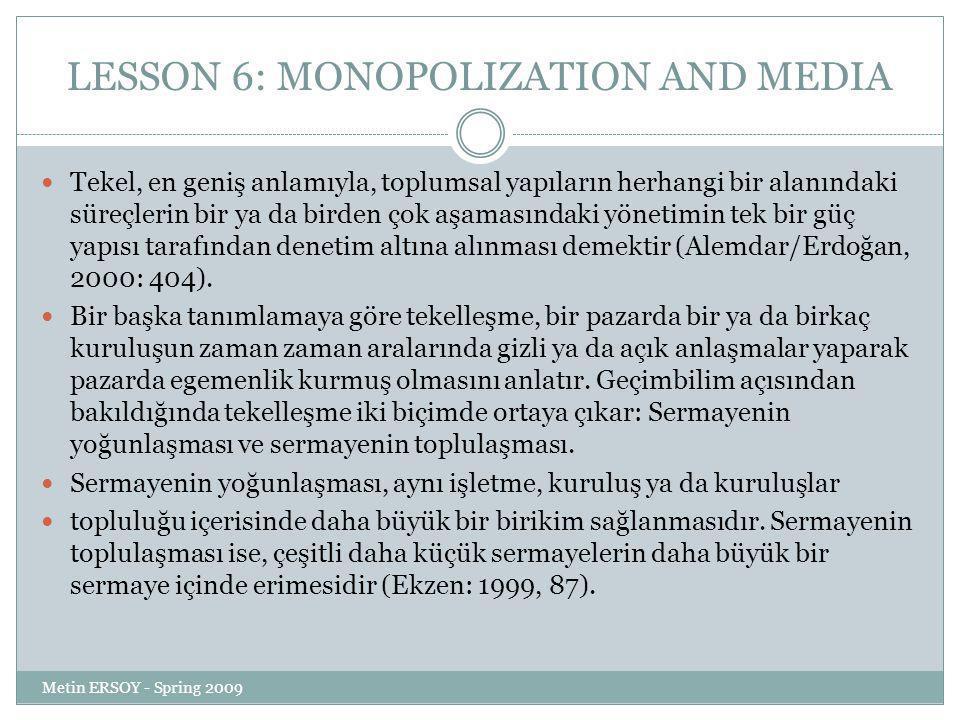 LESSON 6: MONOPOLIZATION AND MEDIA Tekel, en geniş anlamıyla, toplumsal yapıların herhangi bir alanındaki süreçlerin bir ya da birden çok aşamasındaki yönetimin tek bir güç yapısı tarafından denetim altına alınması demektir (Alemdar/Erdoğan, 2000: 404).