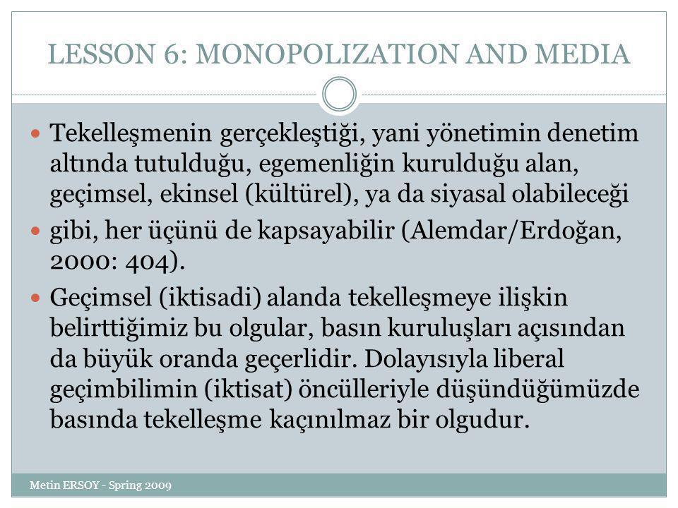 LESSON 6: MONOPOLIZATION AND MEDIA Tekelleşmenin gerçekleştiği, yani yönetimin denetim altında tutulduğu, egemenliğin kurulduğu alan, geçimsel, ekinsel (kültürel), ya da siyasal olabileceği gibi, her üçünü de kapsayabilir (Alemdar/Erdoğan, 2000: 404).