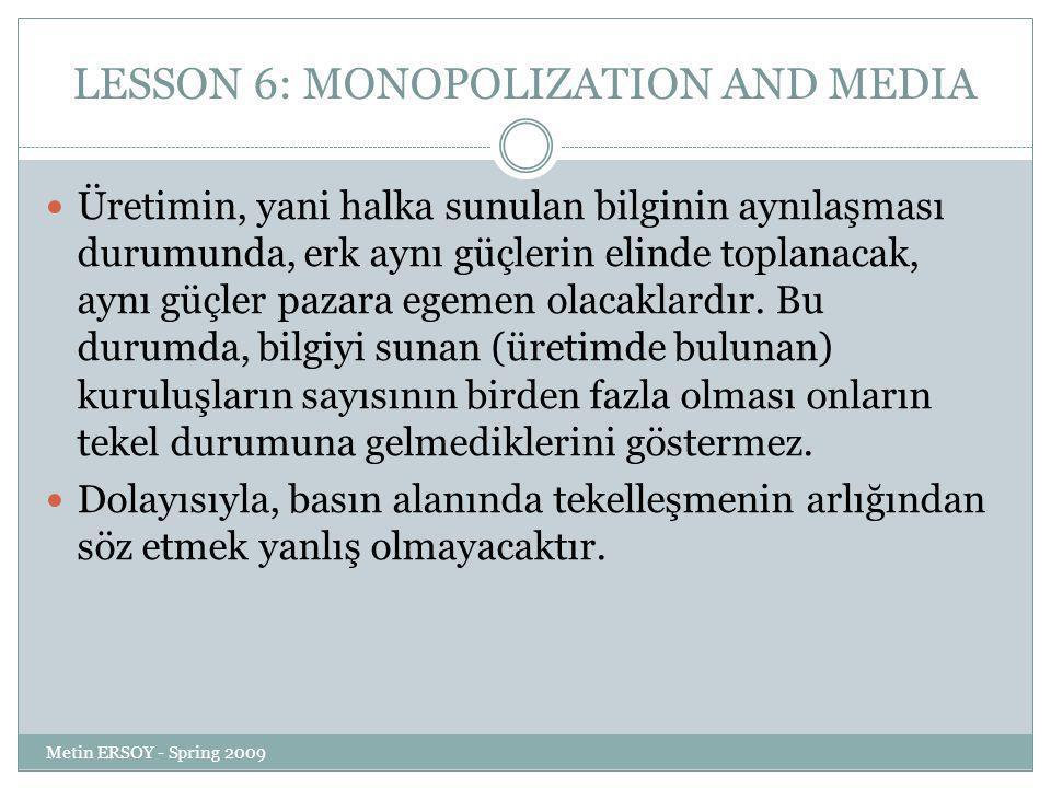 LESSON 6: MONOPOLIZATION AND MEDIA Üretimin, yani halka sunulan bilginin aynılaşması durumunda, erk aynı güçlerin elinde toplanacak, aynı güçler pazara egemen olacaklardır.