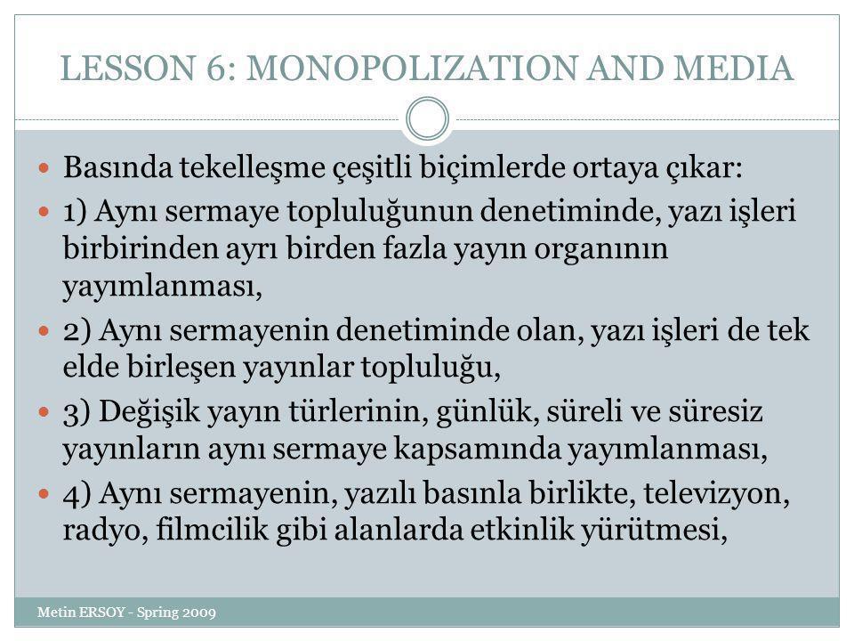 LESSON 6: MONOPOLIZATION AND MEDIA Basında tekelleşme çeşitli biçimlerde ortaya çıkar: 1) Aynı sermaye topluluğunun denetiminde, yazı işleri birbirinden ayrı birden fazla yayın organının yayımlanması, 2) Aynı sermayenin denetiminde olan, yazı işleri de tek elde birleşen yayınlar topluluğu, 3) Değişik yayın türlerinin, günlük, süreli ve süresiz yayınların aynı sermaye kapsamında yayımlanması, 4) Aynı sermayenin, yazılı basınla birlikte, televizyon, radyo, filmcilik gibi alanlarda etkinlik yürütmesi, Metin ERSOY - Spring 2009