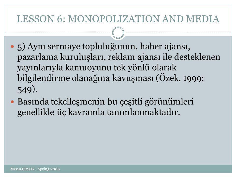 LESSON 6: MONOPOLIZATION AND MEDIA 5) Aynı sermaye topluluğunun, haber ajansı, pazarlama kuruluşları, reklam ajansı ile desteklenen yayınlarıyla kamuoyunu tek yönlü olarak bilgilendirme olanağına kavuşması (Özek, 1999: 549).
