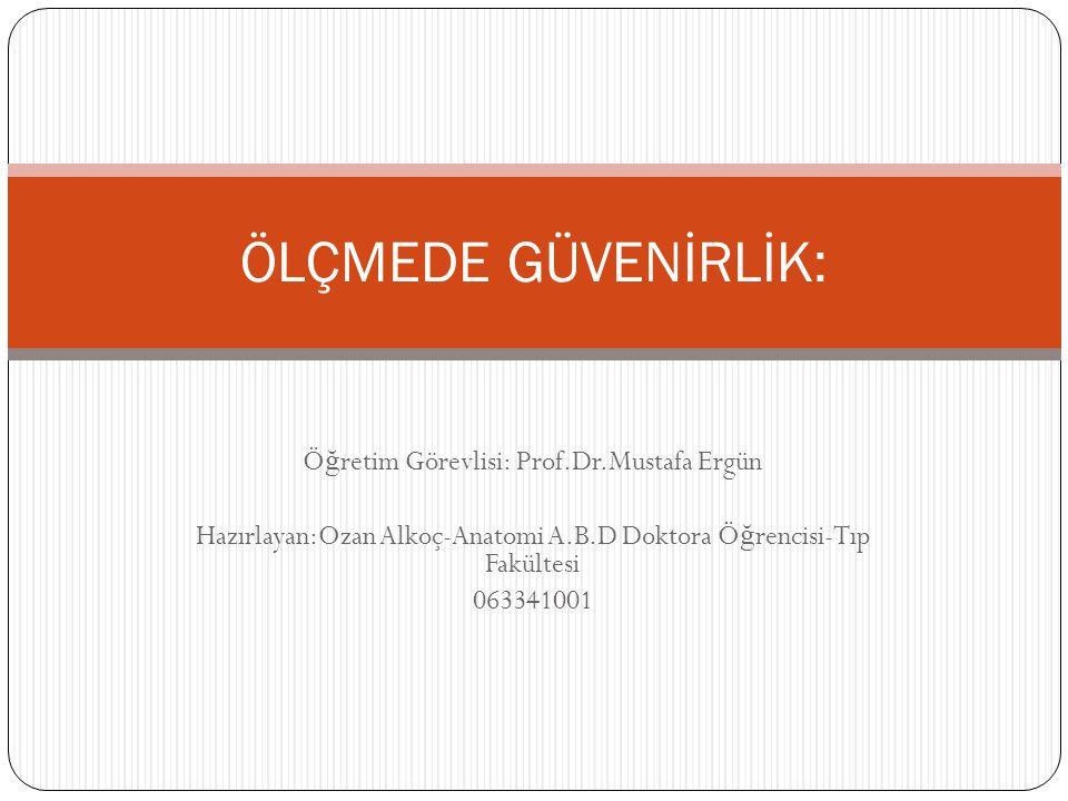 Ö ğ retim Görevlisi: Prof.Dr.Mustafa Ergün Hazırlayan:Ozan Alkoç-Anatomi A.B.D Doktora Ö ğ rencisi-Tıp Fakültesi 063341001 ÖLÇMEDE GÜVENİRLİK: