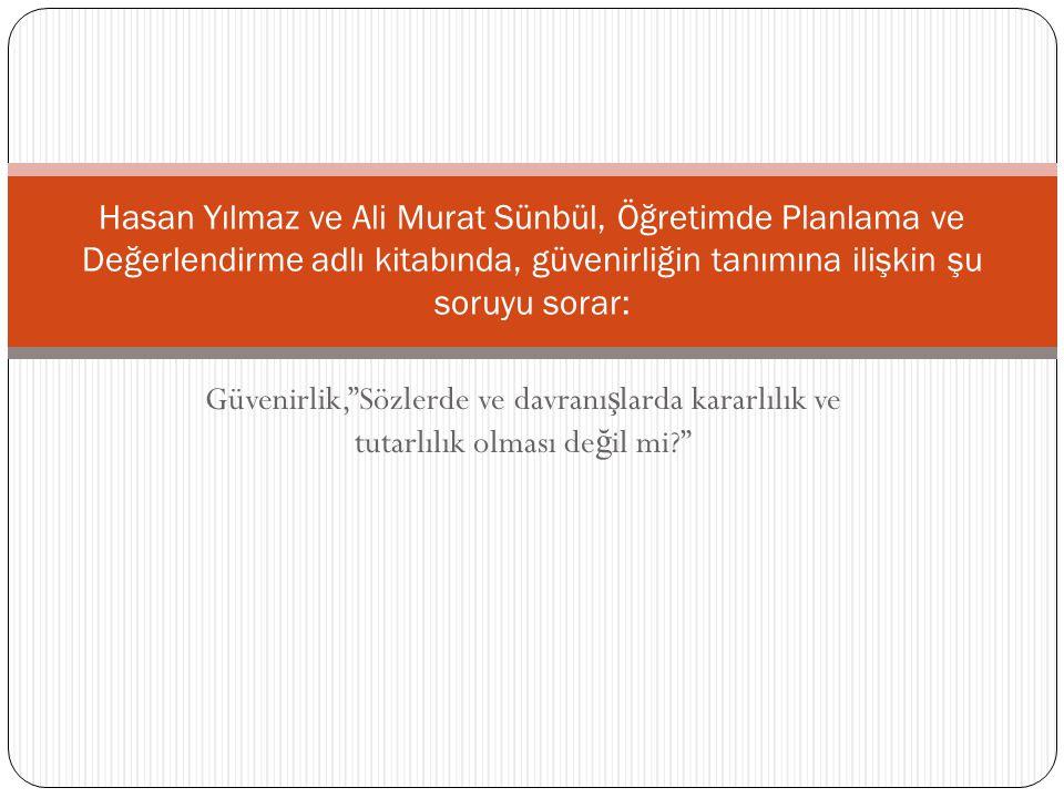 """Güvenirlik,""""Sözlerde ve davranı ş larda kararlılık ve tutarlılık olması de ğ il mi?"""" Hasan Yılmaz ve Ali Murat Sünbül, Öğretimde Planlama ve Değerlend"""