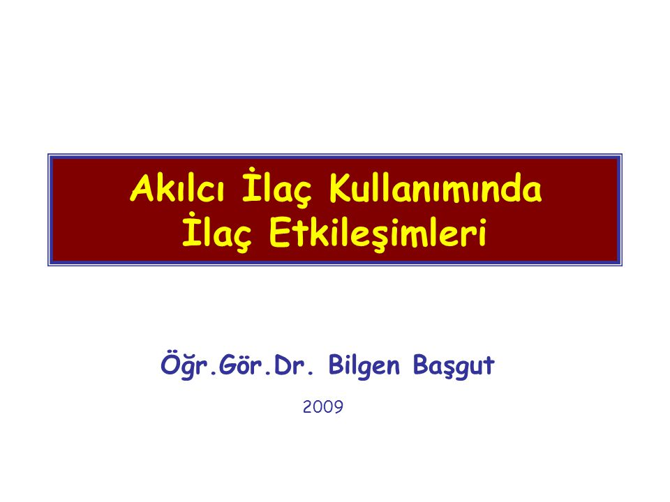 Akılcı İlaç Kullanımında İlaç Etkileşimleri Öğr.Gör.Dr. Bilgen Başgut 2009