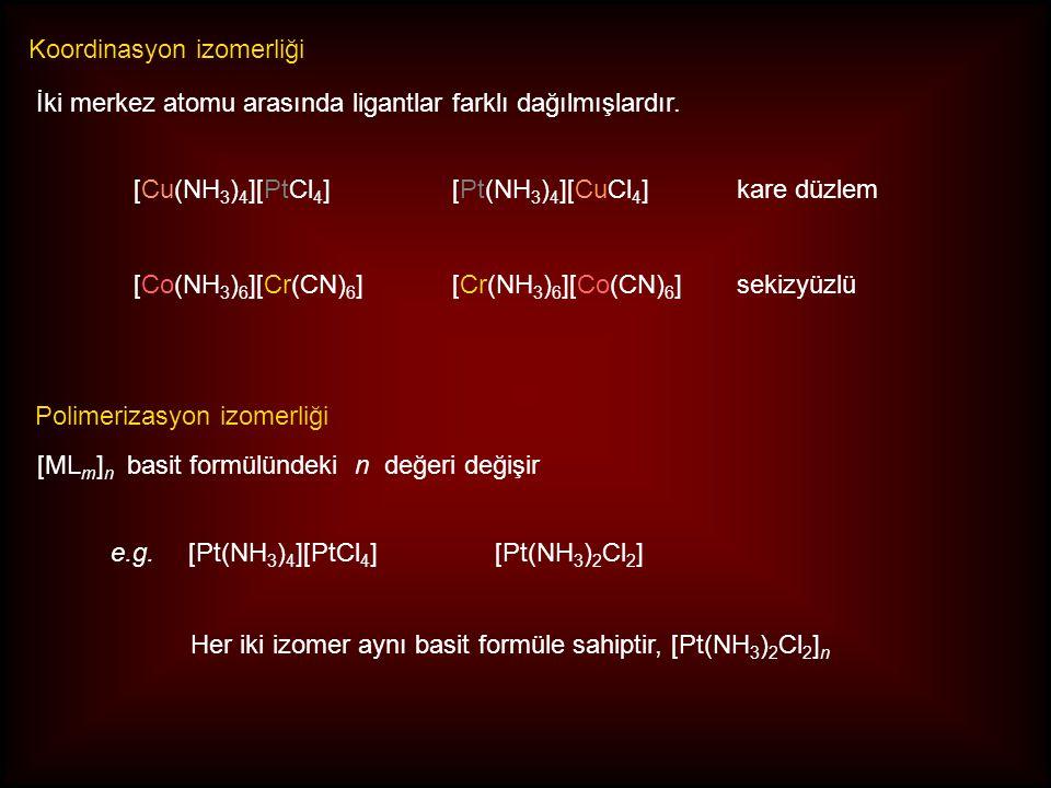 Koordinasyon izomerliği Polimerizasyon izomerliği [Cu(NH 3 ) 4 ][PtCl 4 ][Pt(NH 3 ) 4 ][CuCl 4 ]kare düzlem [Co(NH 3 ) 6 ][Cr(CN) 6 ][Cr(NH 3 ) 6 ][Co