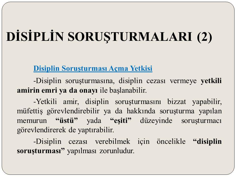 DİSİPLİN SORUŞTURMALARI (2) Disiplin Soruşturması Açma Yetkisi -Disiplin soruşturmasına, disiplin cezası vermeye yetkili amirin emri ya da onayı ile b