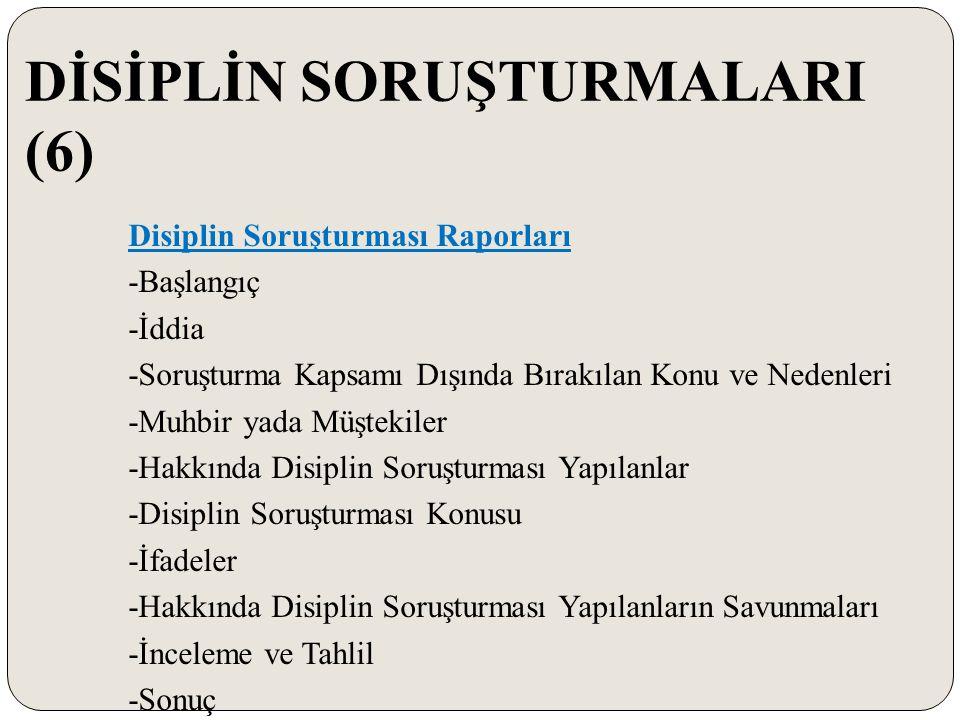 DİSİPLİN SORUŞTURMALARI (6) Disiplin Soruşturması Raporları -Başlangıç -İddia -Soruşturma Kapsamı Dışında Bırakılan Konu ve Nedenleri -Muhbir yada Müş