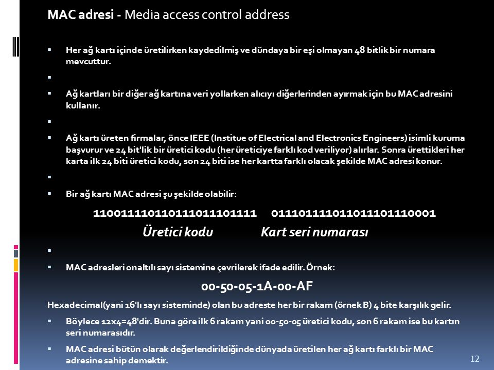 MAC adresi - Media access control address  Her ağ kartı içinde üretilirken kaydedilmiş ve dündaya bir eşi olmayan 48 bitlik bir numara mevcuttur.  
