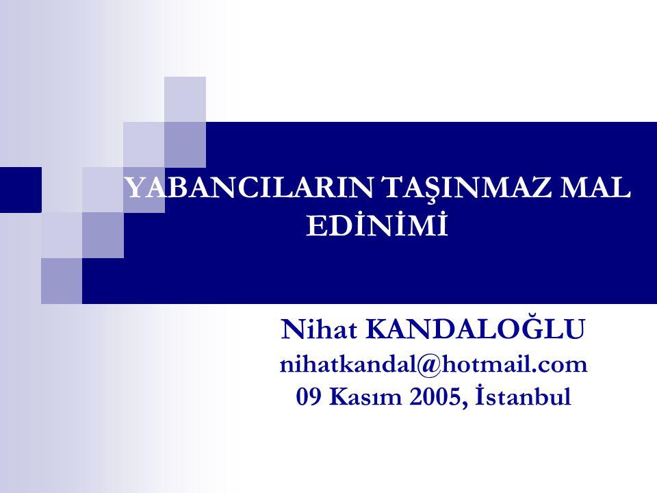 YABANCILARIN TAŞINMAZ MAL EDİNİMİ Nihat KANDALOĞLU nihatkandal@hotmail.com 09 Kasım 2005, İstanbul