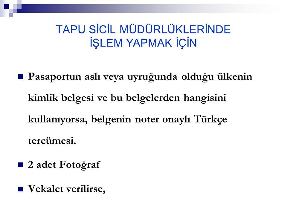 TAPU SİCİL MÜDÜRLÜKLERİNDE İŞLEM YAPMAK İÇİN Pasaportun aslı veya uyruğunda olduğu ülkenin kimlik belgesi ve bu belgelerden hangisini kullanıyorsa, belgenin noter onaylı Türkçe tercümesi.