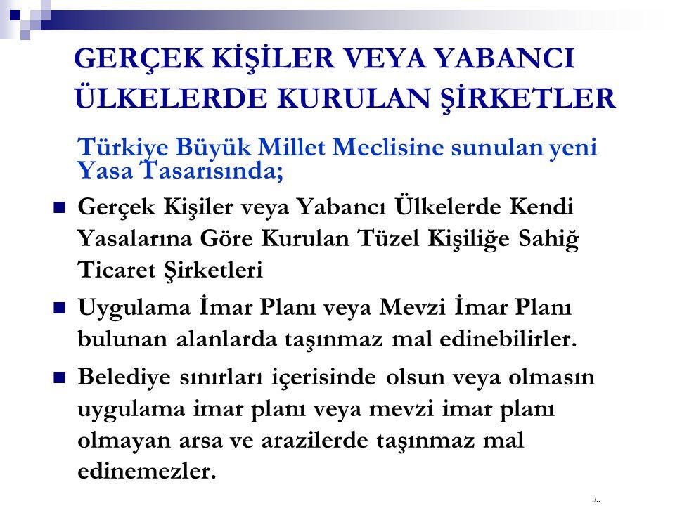 GERÇEK KİŞİLER VEYA YABANCI ÜLKELERDE KURULAN ŞİRKETLER Türkiye Büyük Millet Meclisine sunulan yeni Yasa Tasarısında; Gerçek Kişiler veya Yabancı Ülkelerde Kendi Yasalarına Göre Kurulan Tüzel Kişiliğe Sahiğ Ticaret Şirketleri Uygulama İmar Planı veya Mevzi İmar Planı bulunan alanlarda taşınmaz mal edinebilirler.