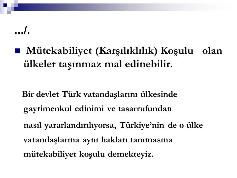 .../. Mütekabiliyet (Karşılıklılık) Koşulu olan ülkeler taşınmaz mal edinebilir. Bir devlet Türk vatandaşlarını ülkesinde gayrimenkul edinimi ve tasar