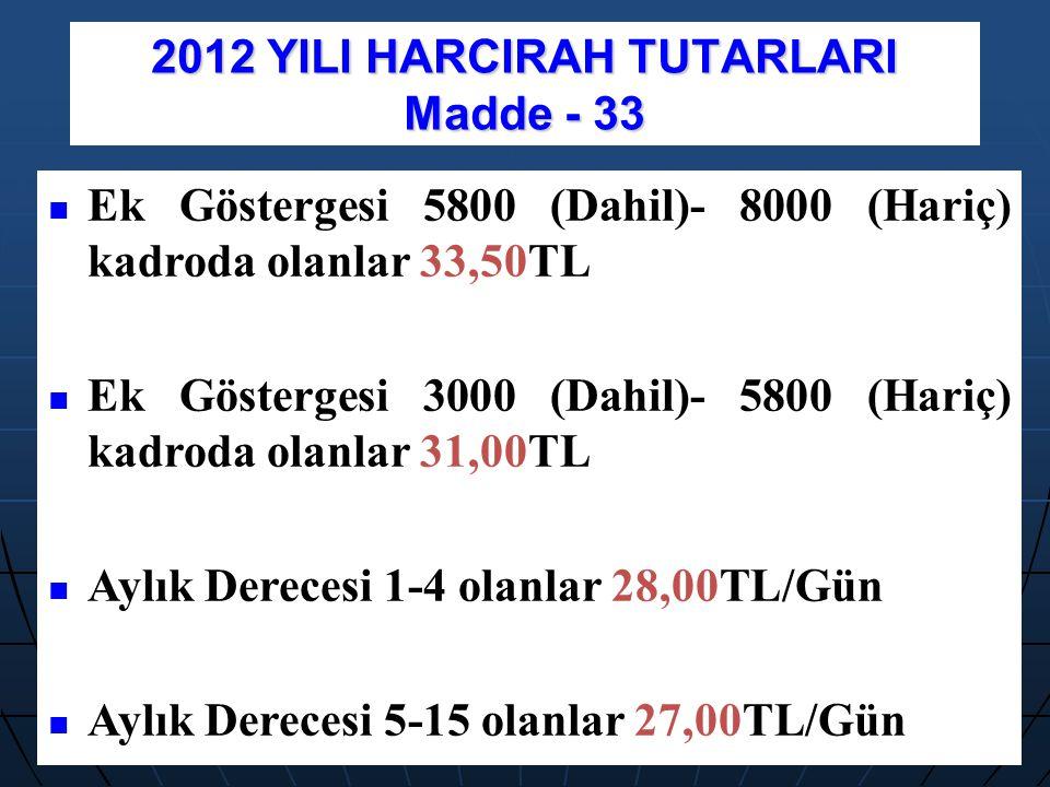 2012 YILI HARCIRAH TUTARLARI Madde - 33 Ek Göstergesi 5800 (Dahil)- 8000 (Hariç) kadroda olanlar 33,50TL Ek Göstergesi 3000 (Dahil)- 5800 (Hariç) kadr