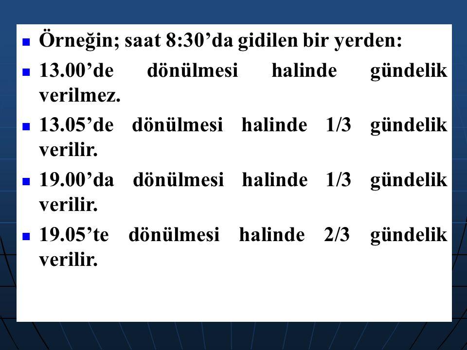 Örneğin; saat 8:30'da gidilen bir yerden: 13.00'de dönülmesi halinde gündelik verilmez. 13.05'de dönülmesi halinde 1/3 gündelik verilir. 19.00'da dönü