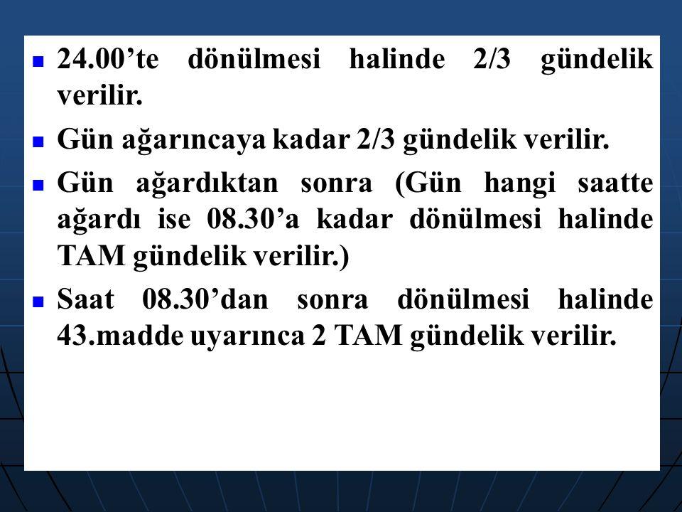 24.00'te dönülmesi halinde 2/3 gündelik verilir. Gün ağarıncaya kadar 2/3 gündelik verilir. Gün ağardıktan sonra (Gün hangi saatte ağardı ise 08.30'a