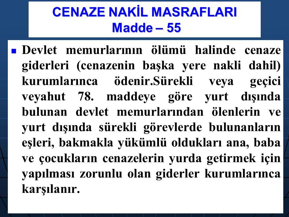 CENAZE NAKİL MASRAFLARI Madde – 55 Devlet memurlarının ölümü halinde cenaze giderleri (cenazenin başka yere nakli dahil) kurumlarınca ödenir.Sürekli v