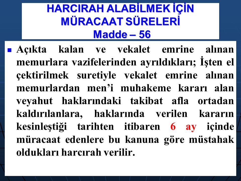 HARCIRAH ALABİLMEK İÇİN MÜRACAAT SÜRELERİ Madde – 56 Açıkta kalan ve vekalet emrine alınan memurlara vazifelerinden ayrıldıkları; İşten el çektirilmek