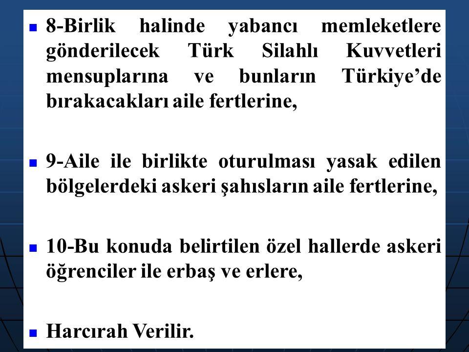 8-Birlik halinde yabancı memleketlere gönderilecek Türk Silahlı Kuvvetleri mensuplarına ve bunların Türkiye'de bırakacakları aile fertlerine, 9-Aile i