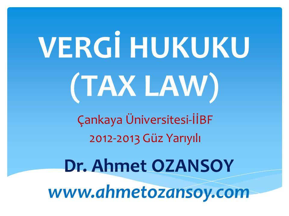 VERGİ HUKUKU (TAX LAW) Çankaya Üniversitesi-İİBF 2012-2013 Güz Yarıyılı Dr. Ahmet OZANSOY www.ahmetozansoy.com