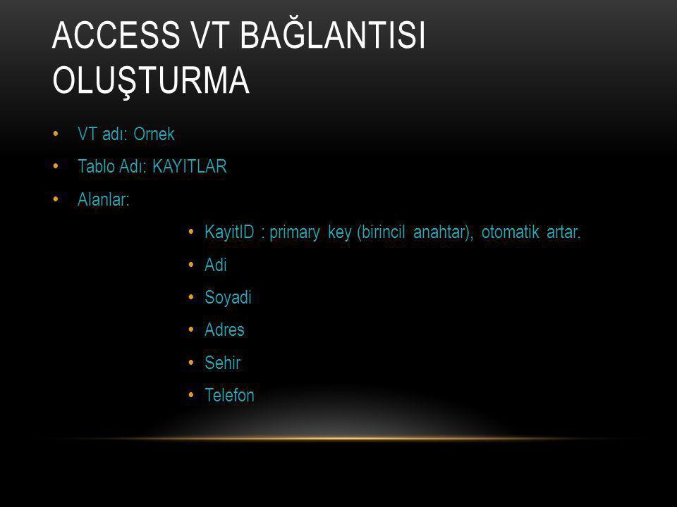 ACCESS VT BAĞLANTISI OLUŞTURMA VT adı: Ornek Tablo Adı: KAYITLAR Alanlar: KayitID : primary key (birincil anahtar), otomatik artar.