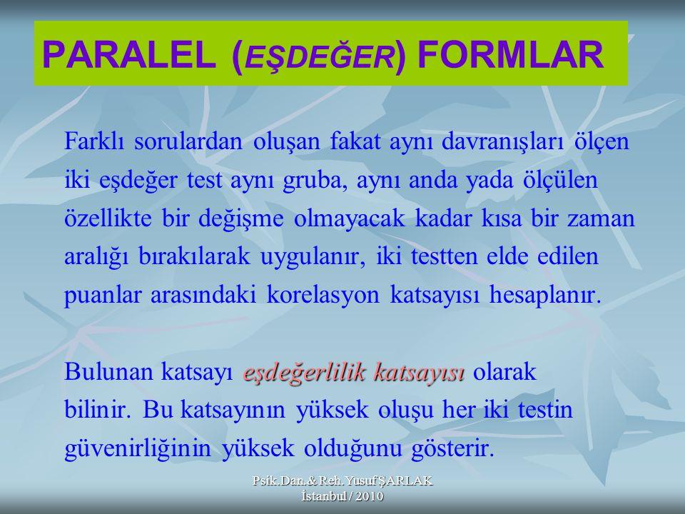Psik.Dan.& Reh.Yusuf ŞARLAK İstanbul / 2010 PARALEL ( EŞDEĞER ) FORMLAR Farklı sorulardan oluşan fakat aynı davranışları ölçen iki eşdeğer test aynı g