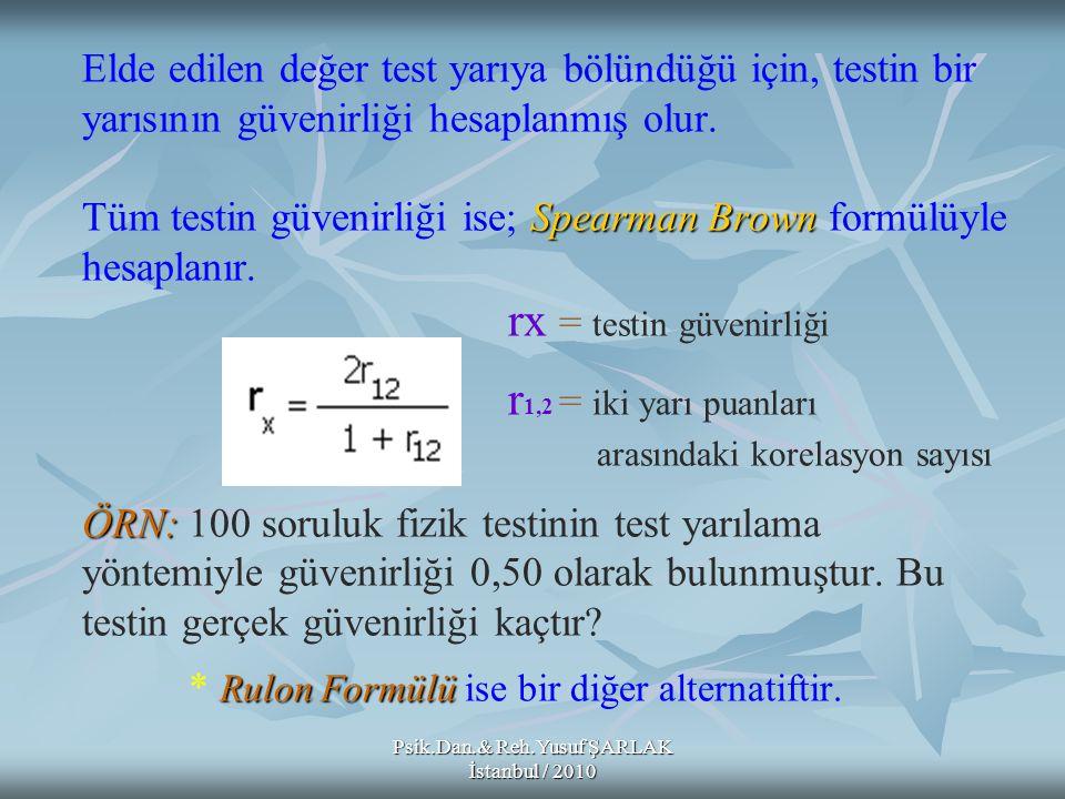 Psik.Dan.& Reh.Yusuf ŞARLAK İstanbul / 2010 Spearman Brown ÖRN: Rulon Formülü Elde edilen değer test yarıya bölündüğü için, testin bir yarısının güven