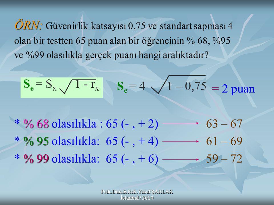 ÖRN: ÖRN: Güvenirlik katsayısı 0,75 ve standart sapması 4 olan bir testten 65 puan alan bir öğrencinin % 68, %95 ve %99 olasılıkla gerçek puanı hangi