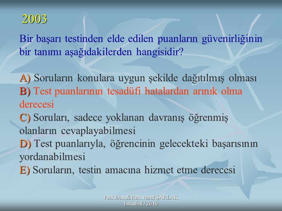 Psik.Dan.& Reh.Yusuf ŞARLAK İstanbul / 2010 A) B) C) D) E) Bir başarı testinden elde edilen puanların güvenirliğinin bir tanımı aşağıdakilerden hangis