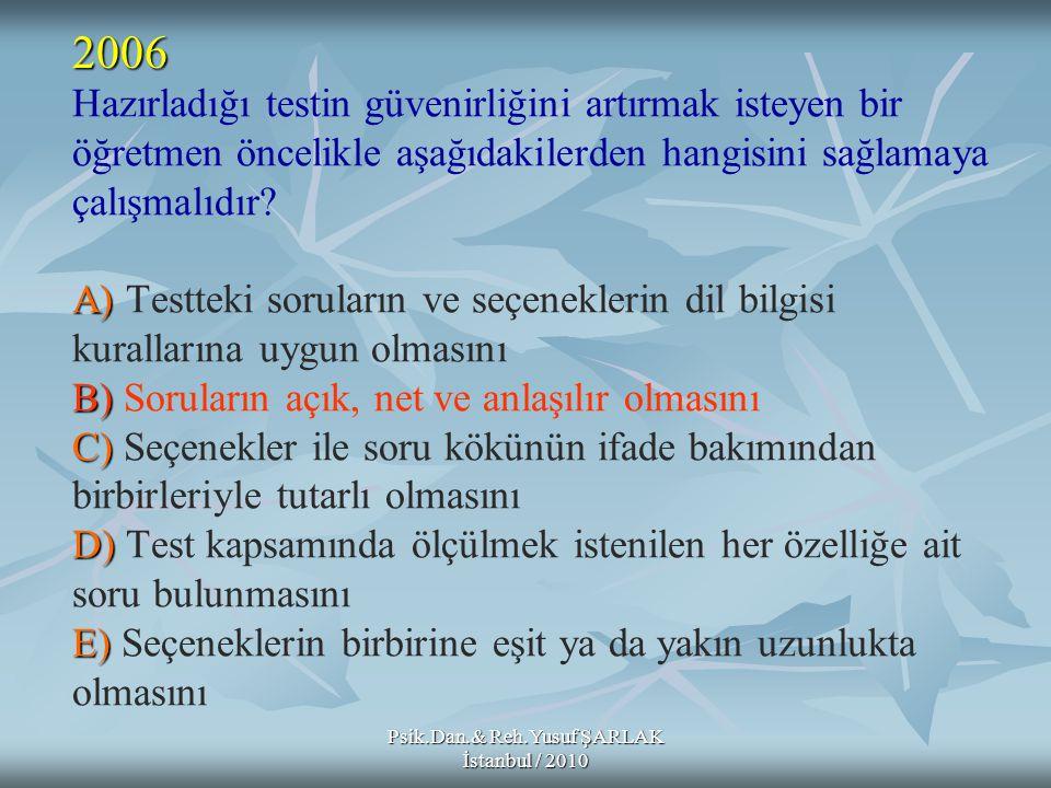 Psik.Dan.& Reh.Yusuf ŞARLAK İstanbul / 2010 A) B) C) D) E) Hazırladığı testin güvenirliğini artırmak isteyen bir öğretmen öncelikle aşağıdakilerden ha