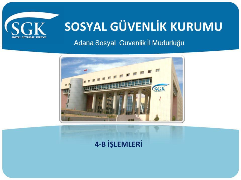 SOSYAL GÜVENLİK KURUMU 4-B İŞLEMLERİ Adana Sosyal Güvenlik İl Müdürlüğü