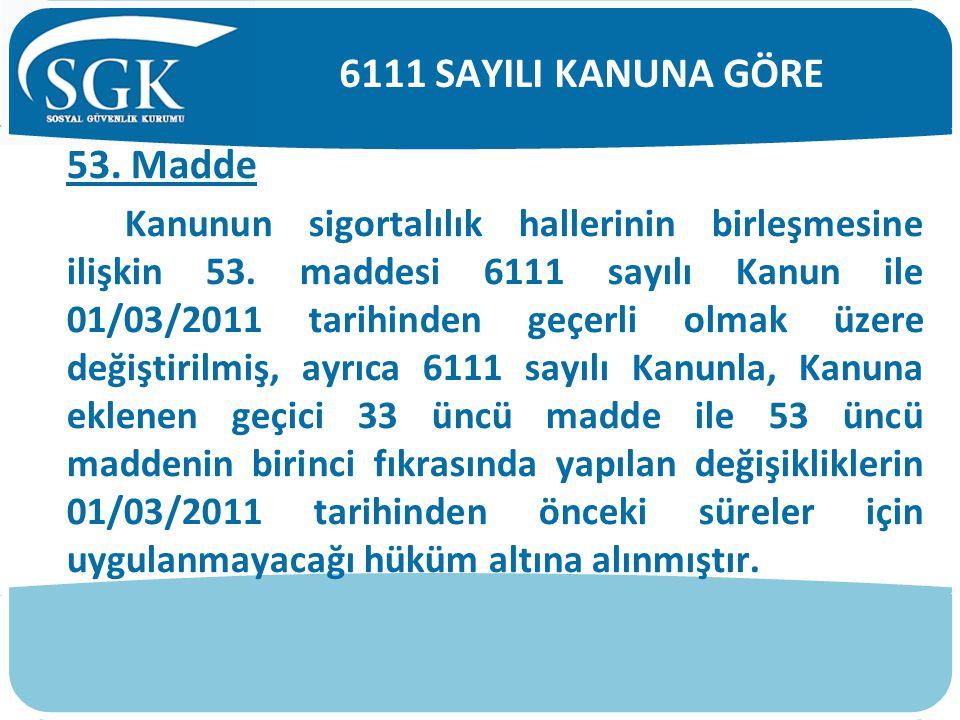 53. Madde Kanunun sigortalılık hallerinin birleşmesine ilişkin 53. maddesi 6111 sayılı Kanun ile 01/03/2011 tarihinden geçerli olmak üzere değiştirilm