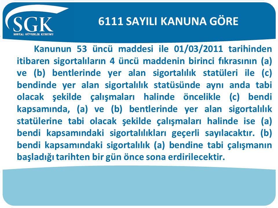 Kanunun 53 üncü maddesi ile 01/03/2011 tarihinden itibaren sigortalıların 4 üncü maddenin birinci fıkrasının (a) ve (b) bentlerinde yer alan sigortalı