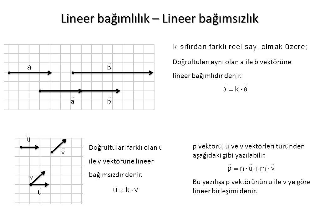 Lineer bağımlılık – Lineer bağımsızlık Doğrultuları aynı olan a ile b vektörüne lineer bağımlıdır denir.